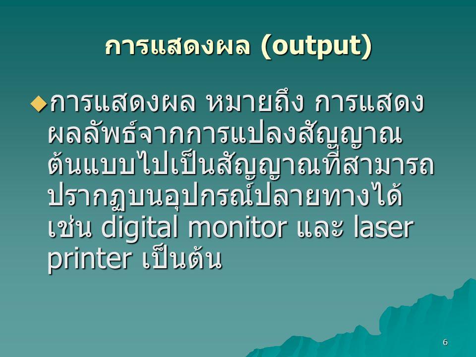 6 การแสดงผล (output)  การแสดงผล หมายถึง การแสดง ผลลัพธ์จากการแปลงสัญญาณ ต้นแบบไปเป็นสัญญาณที่สามารถ ปรากฏบนอุปกรณ์ปลายทางได้ เช่น digital monitor และ laser printer เป็นต้น