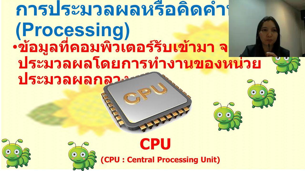 การประมวลผลหรือคิดคำนวณ (Processing) ข้อมูลที่คอมพิวเตอร์รับเข้ามา จะถูก ประมวลผลโดยการทำงานของหน่วย ประมวลผลกลาง CPU ( CPU : Central Processing Unit)