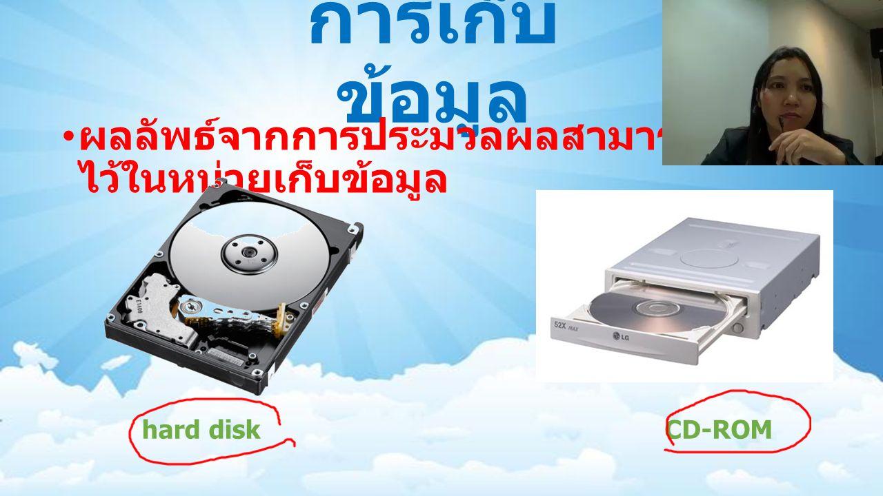 การเก็บ ข้อมูล ผลลัพธ์จากการประมวลผลสามารถเก็บ ไว้ในหน่วยเก็บข้อมูล CD-ROMhard disk