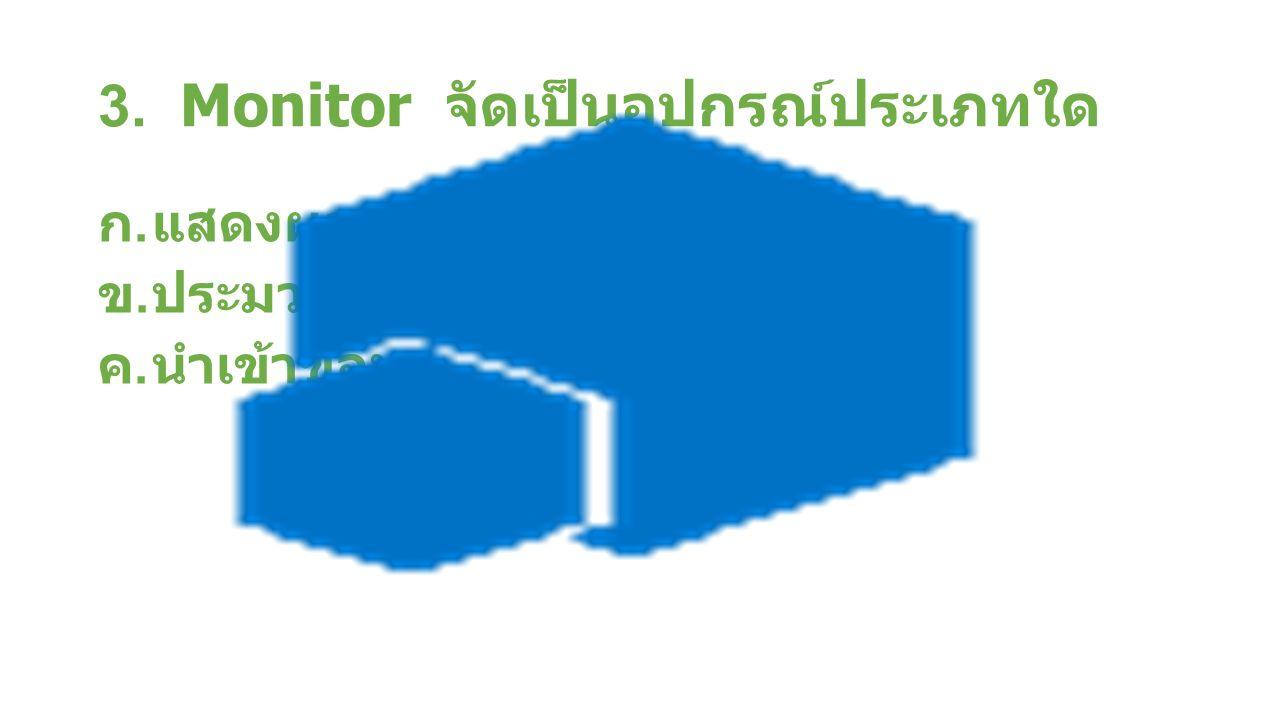 3. Monitor จัดเป็นอุปกรณ์ประเภทใด ก.แสดงผล ข.ประมวลผล ค.นำเข้าข้อมูล