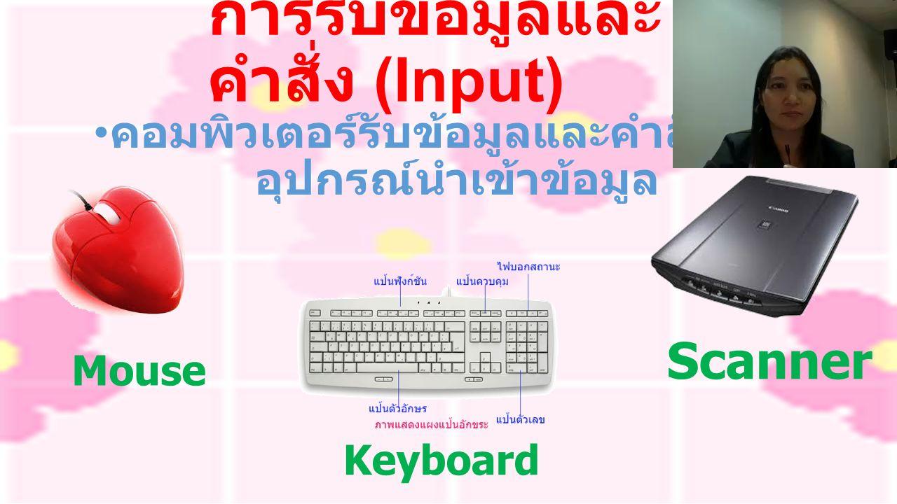 การรับข้อมูลและ คำสั่ง (Input) คอมพิวเตอร์รับข้อมูลและคำสั่งผ่าน อุปกรณ์นำเข้าข้อมูล Mouse Keyboard Scanner
