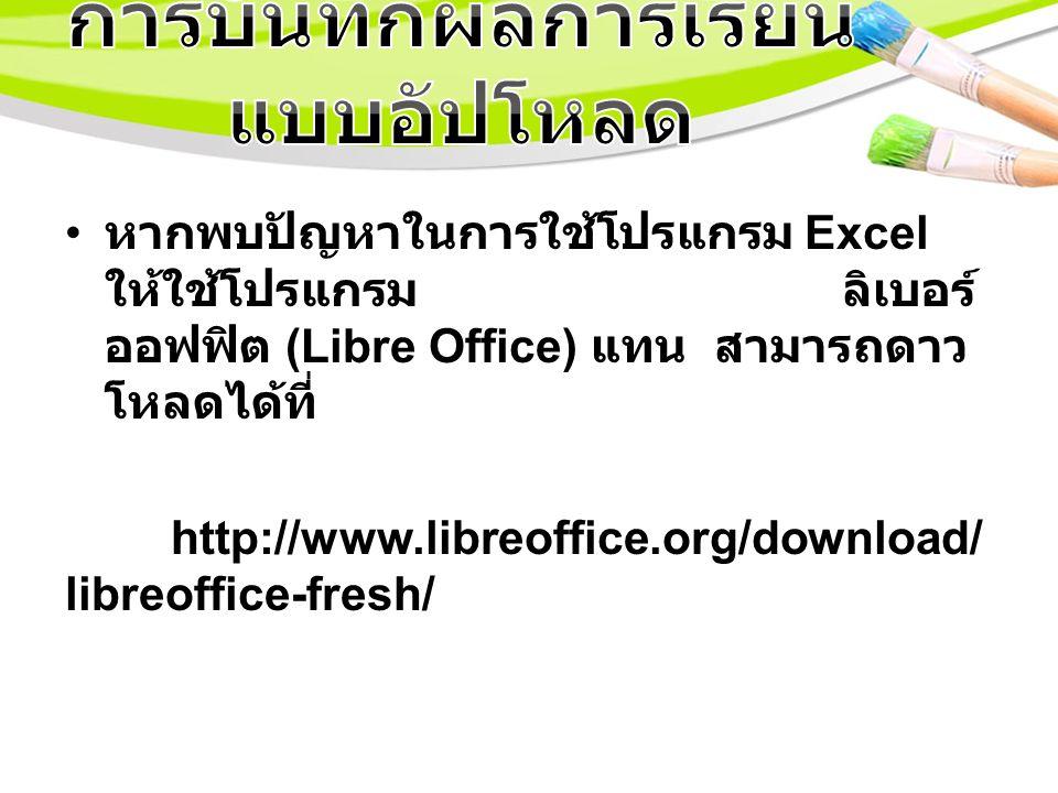 หากพบปัญหาในการใช้โปรแกรม Excel ให้ใช้โปรแกรม ลิเบอร์ ออฟฟิต (Libre Office) แทน สามารถดาว โหลดได้ที่ http://www.libreoffice.org/download/ libreoffice-