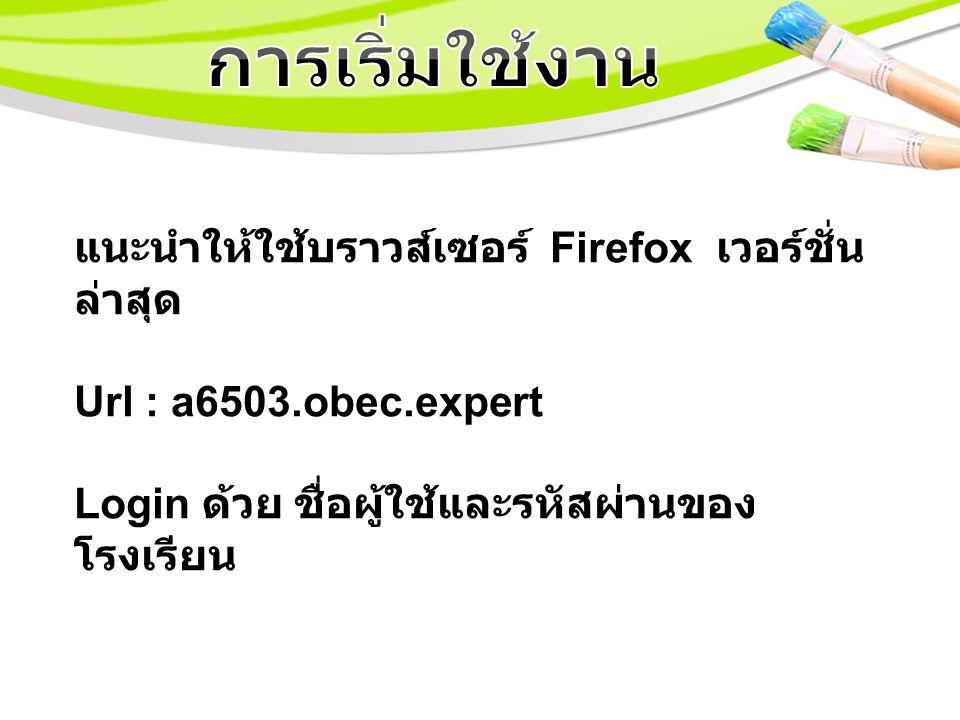 แนะนำให้ใช้บราวส์เซอร์ Firefox เวอร์ชั่น ล่าสุด Url : a6503.obec.expert Login ด้วย ชื่อผู้ใช้และรหัสผ่านของ โรงเรียน