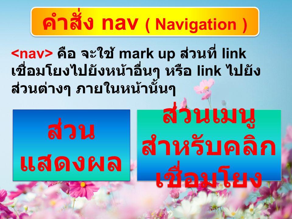 คำสั่ง nav ( Navigation ) คือ จะใช้ mark up ส่วนที่ link เชื่อมโยงไปยังหน้าอื่นๆ หรือ link ไปยัง ส่วนต่างๆ ภายในหน้านั้นๆ ส่วน แสดงผล ส่วนเมนู สำหรับคลิก เชื่อมโยง