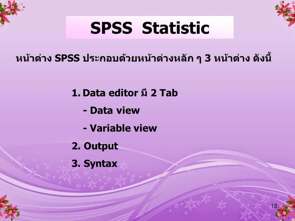 15 หน้าต่าง SPSS ประกอบด้วยหน้าต่างหลัก ๆ 3 หน้าต่าง ดังนี้ 1.Data editor มี 2 Tab - Data view - Variable view 2.