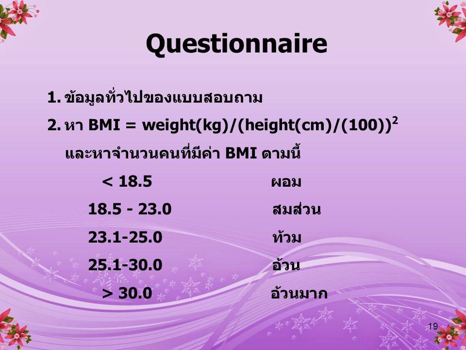 19 Questionnaire 1.ข้อมูลทั่วไปของแบบสอบถาม 2.หา BMI = weight(kg)/(height(cm)/(100)) 2 และหาจำนวนคนที่มีค่า BMI ตามนี้ < 18.5 ผอม 18.5 - 23.0 สมส่วน 23.1-25.0 ท้วม 25.1-30.0 อ้วน > 30.0 อ้วนมาก