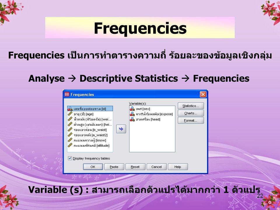 22 Frequencies Frequencies เป็นการทำตารางความถี่ ร้อยละของข้อมูลเชิงกลุ่ม Analyse  Descriptive Statistics  Frequencies Variable (s) : สามารถเลือกตัวแปรได้มากกว่า 1 ตัวแปร
