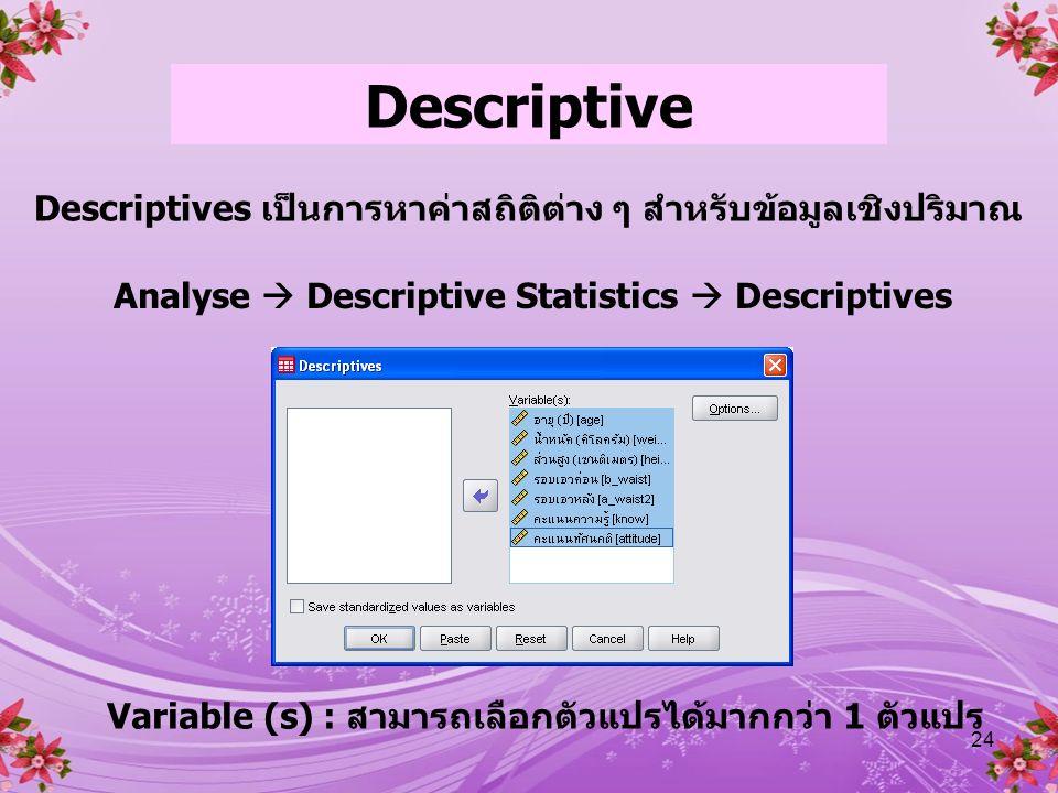 24 Descriptive Descriptives เป็นการหาค่าสถิติต่าง ๆ สำหรับข้อมูลเชิงปริมาณ Analyse  Descriptive Statistics  Descriptives Variable (s) : สามารถเลือกตัวแปรได้มากกว่า 1 ตัวแปร