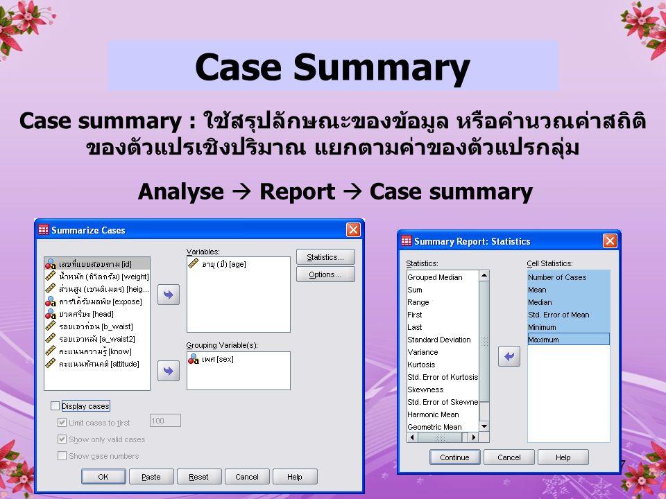 27 Case Summary Case summary : ใช้สรุปลักษณะของข้อมูล หรือคำนวณค่าสถิติ ของตัวแปรเชิงปริมาณ แยกตามค่าของตัวแปรกลุ่ม Analyse  Report  Case summary