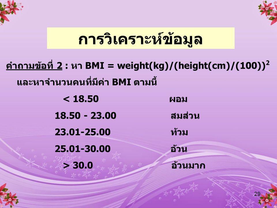 29 คำถามข้อที่ 2 : หา BMI = weight(kg)/(height(cm)/(100)) 2 และหาจำนวนคนที่มีค่า BMI ตามนี้ < 18.50 ผอม 18.50 - 23.00 สมส่วน 23.01-25.00 ท้วม 25.01-30.00 อ้วน > 30.0 อ้วนมาก การวิเคราะห์ข้อมูล