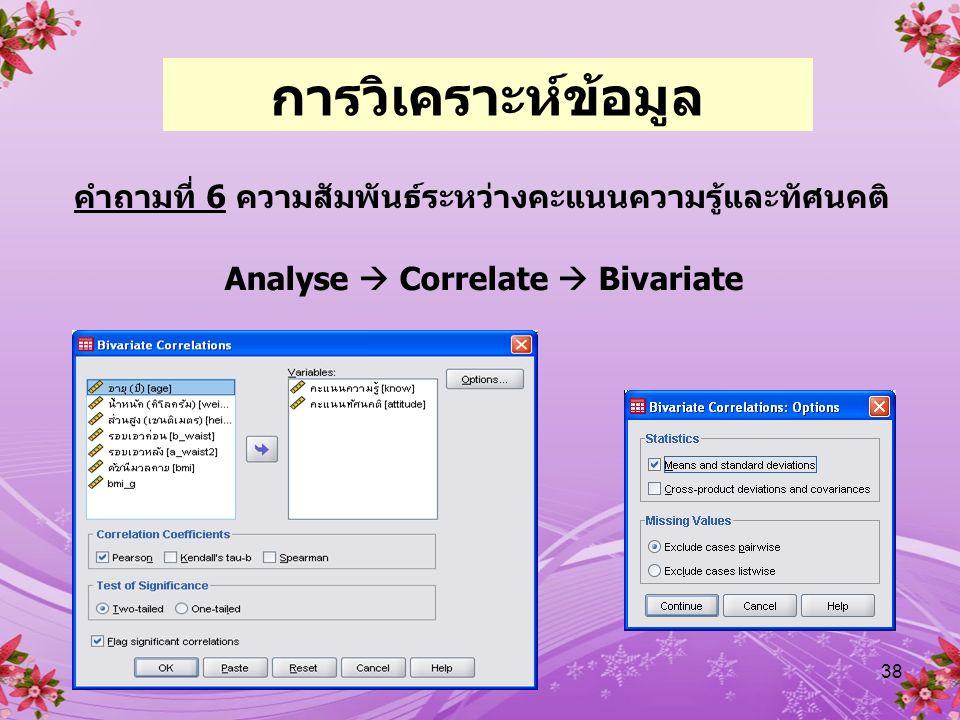 38 คำถามที่ 6 ความสัมพันธ์ระหว่างคะแนนความรู้และทัศนคติ Analyse  Correlate  Bivariate การวิเคราะห์ข้อมูล