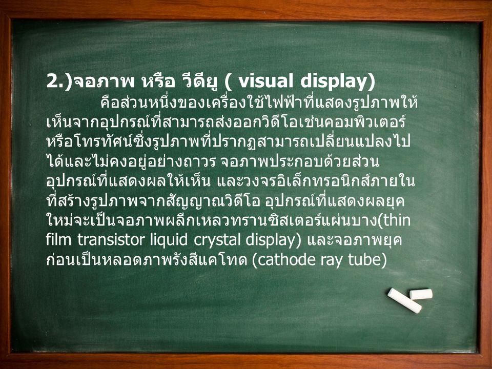 2.) จอภาพ หรือ วีดียู ( visual display) คือส่วนหนึ่งของเครื่องใช้ไฟฟ้าที่แสดงรูปภาพให้ เห็นจากอุปกรณ์ที่สามารถส่งออกวิดีโอเช่นคอมพิวเตอร์ หรือโทรทัศน์