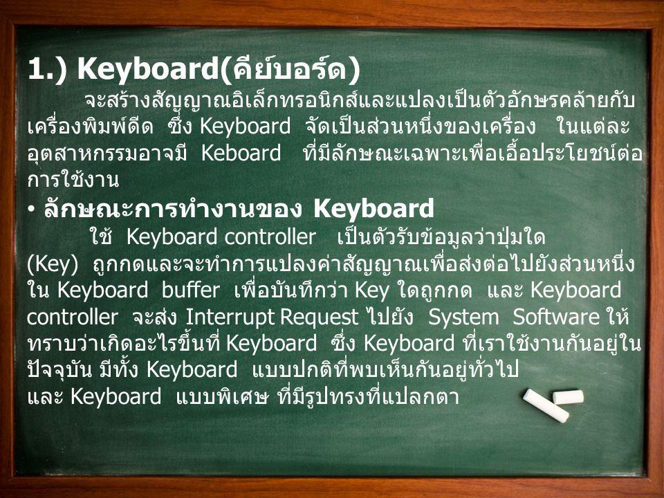 1.) Keyboard( คีย์บอร์ด ) จะสร้างสัญญาณอิเล็กทรอนิกส์และแปลงเป็นตัวอักษรคล้ายกับ เครื่องพิมพ์ดีด ซึ่ง Keyboard จัดเป็นส่วนหนึ่งของเครื่อง ในแต่ละ อุตส