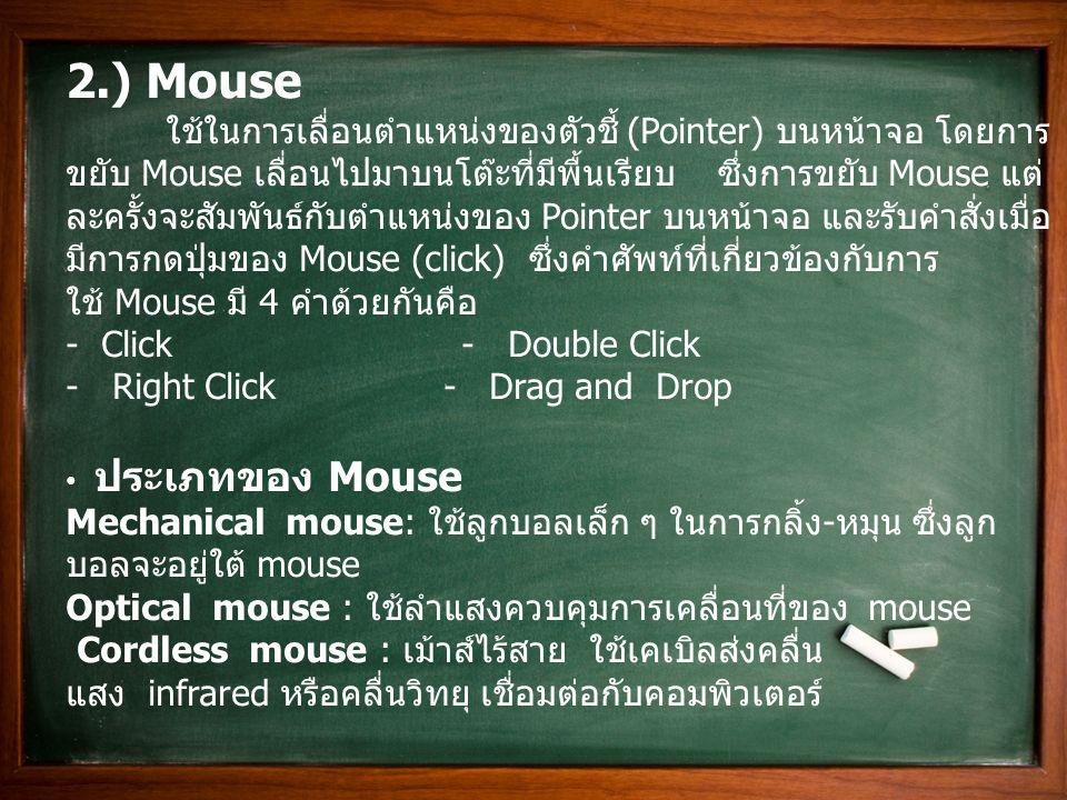 ลักษณะการทำงานของ Mouse มี 2 แกน วางอยู่เป็นมุมฉากข้างลูกบอล ซึ่งแกนดังกล่าวจะ เป็นแกนหมุนสัมผัสกับลูกบอล และจะหมุนเมื่อลูกบอลเคลื่อนที่ ตัวดักสัญญาณจะส่งข้อมูลให้ คอมพิวเตอร์ทราบว่าแกนหมุน หมุนไปมากน้อยแค่ไหนเพื่อให้ คอมพิวเตอร์แปลงสัญญาณและเลื่อนตำแหน่งให้สอดคล้อง กับ Mouse Mouse จัดเป็นอุปกรณ์ประเภทตัวชี้ ซึ่งอุปกรณ์ประเภทตัวชี้ นี้ ไม่ได้มีเฉพาะ Mouse เพียงอย่างเดียว แต่ยังมีอุปกรณ์ ตัวชี้ชนิดอื่น ด้วย ที่มีหน้าที่การทำงานเช่นเดียวกับ Mouse แต่รูปทรงและลักษณะ นั้นแตกต่างออกไป เช่น อุปกรณ์ที่ใช้เล่นเกม อุปกรณ์ที่ใช้กับเครื่อง คอมพิวเตอร์ Laptop หรือ Notebook จะสร้างสัญญาณอิเล็กทรอนิกส์และแปลงเป็นตัวอักษรคล้ายกับ เครื่องพิมพ์ดีด * รูปภาพตัวอย่างเมาส์ ยี่ห้อ logitech รุ่น m100