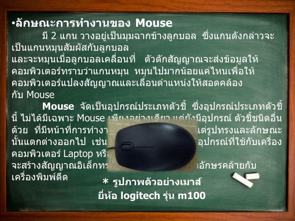 ลักษณะการทำงานของ Mouse มี 2 แกน วางอยู่เป็นมุมฉากข้างลูกบอล ซึ่งแกนดังกล่าวจะ เป็นแกนหมุนสัมผัสกับลูกบอล และจะหมุนเมื่อลูกบอลเคลื่อนที่ ตัวดักสัญญาณจ