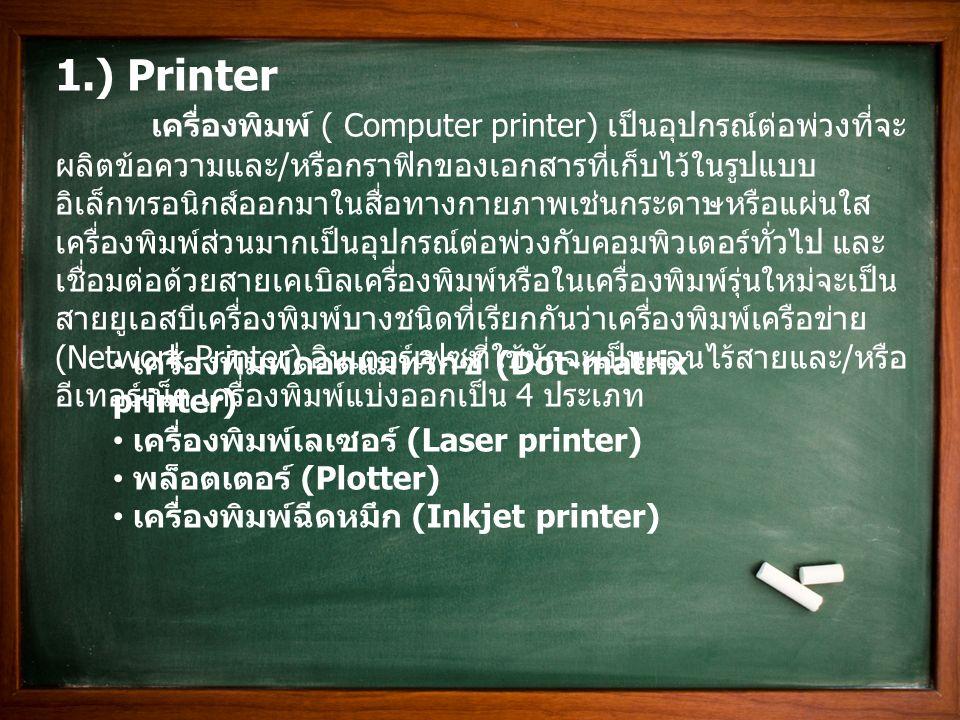 1.) Printer เครื่องพิมพ์ ( Computer printer) เป็นอุปกรณ์ต่อพ่วงที่จะ ผลิตข้อความและ / หรือกราฟิกของเอกสารที่เก็บไว้ในรูปแบบ อิเล็กทรอนิกส์ออกมาในสื่อท