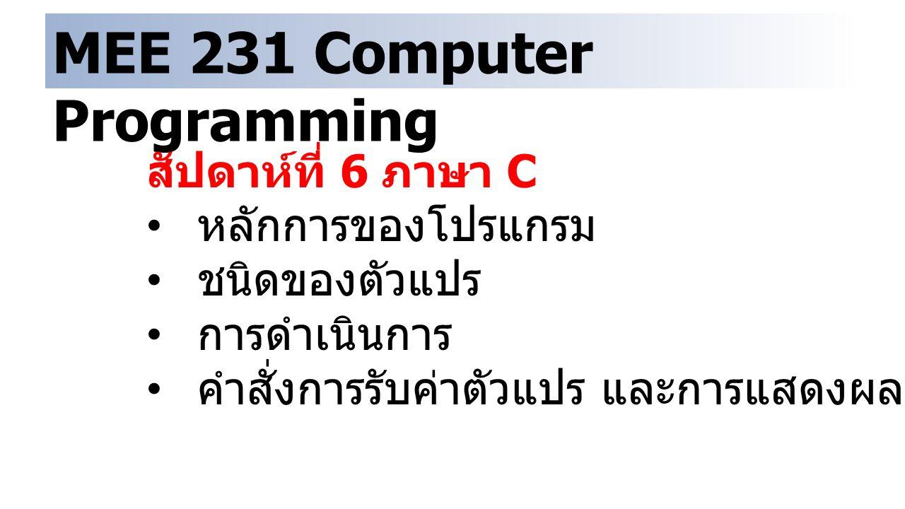 MEE 231 Computer Programming สัปดาห์ที่ 6 ภาษา C หลักการของโปรแกรม ชนิดของตัวแปร การดำเนินการ คำสั่งการรับค่าตัวแปร และการแสดงผล