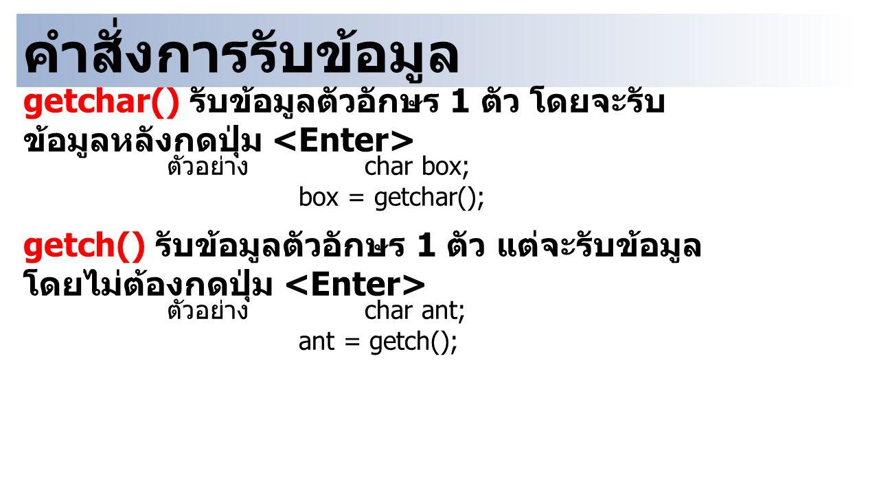 คำสั่งการรับข้อมูล getchar() รับข้อมูลตัวอักษร 1 ตัว โดยจะรับ ข้อมูลหลังกดปุ่ม ตัวอย่าง char box; box = getchar(); getch() รับข้อมูลตัวอักษร 1 ตัว แต่จะรับข้อมูล โดยไม่ต้องกดปุ่ม ตัวอย่าง char ant; ant = getch();