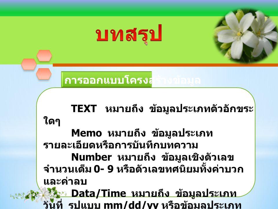 TEXT หมายถึง ข้อมูลประเภทตัวอักขระ ใดๆ Memo หมายถึง ข้อมูลประเภท รายละเอียดหรือการบันทึกบทความ Number หมายถึง ข้อมูลเชิงตัวเลข จำนวนเต็ม 0- 9 หรือตัวเลขทศนิยมทั้งค่าบวก และค่าลบ Data/Time หมายถึง ข้อมูลประเภท วันที่ รูปแบบ mm/dd/yy หรือข้อมูลประเภท เวลาที่ระบุตามรูปแบบ h:m:ss