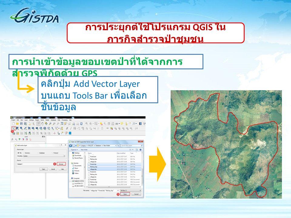 การนำเข้าข้อมูลขอบเขตป่าที่ได้จากการ สำรวจพิกัดด้วย GPS คลิกปุ่ม Add Vector Layer บนแถบ Tools Bar เพื่อเลือก ชั้นข้อมูล การประยุกต์ใช้โปรแกรม QGIS ใน