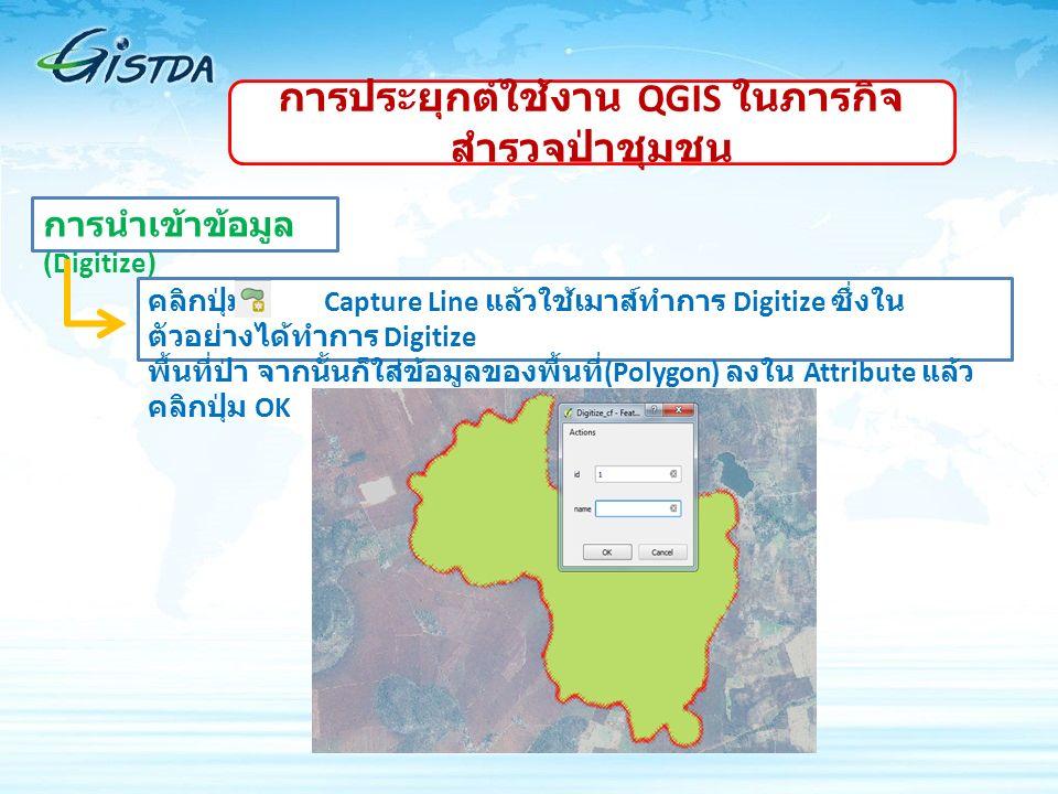 การนำเข้าข้อมูล (Digitize) คลิกปุ่ม Capture Line แล้วใช้เมาส์ทำการ Digitize ซึ่งใน ตัวอย่างได้ทำการ Digitize พื้นที่ป่า จากนั้นก็ใส่ข้อมูลของพื้นที่ (Polygon) ลงใน Attribute แล้ว คลิกปุ่ม OK การประยุกต์ใช้งาน QGIS ในภารกิจ สำรวจป่าชุมชน