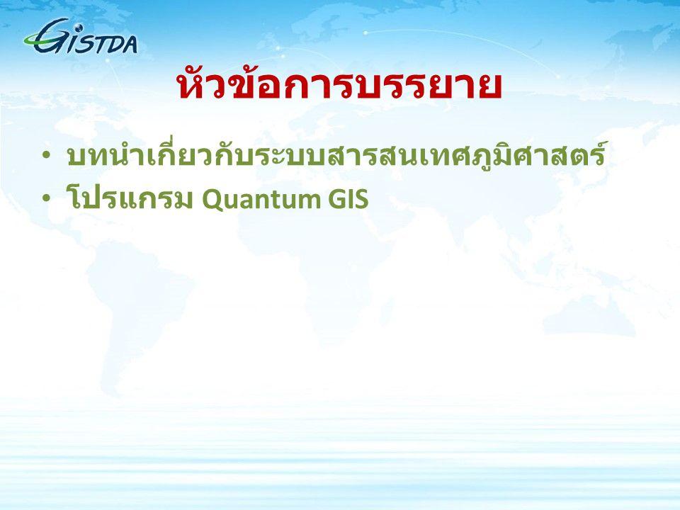 หัวข้อการบรรยาย บทนำเกี่ยวกับระบบสารสนเทศภูมิศาสตร์ โปรแกรม Quantum GIS