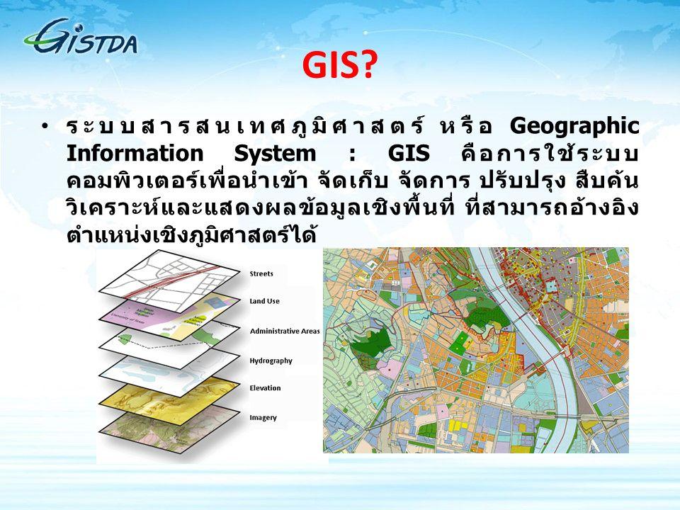 GIS? ระบบสารสนเทศภูมิศาสตร์ หรือ Geographic Information System : GIS คือการใช้ระบบ คอมพิวเตอร์เพื่อนำเข้า จัดเก็บ จัดการ ปรับปรุง สืบค้น วิเคราะห์และแ