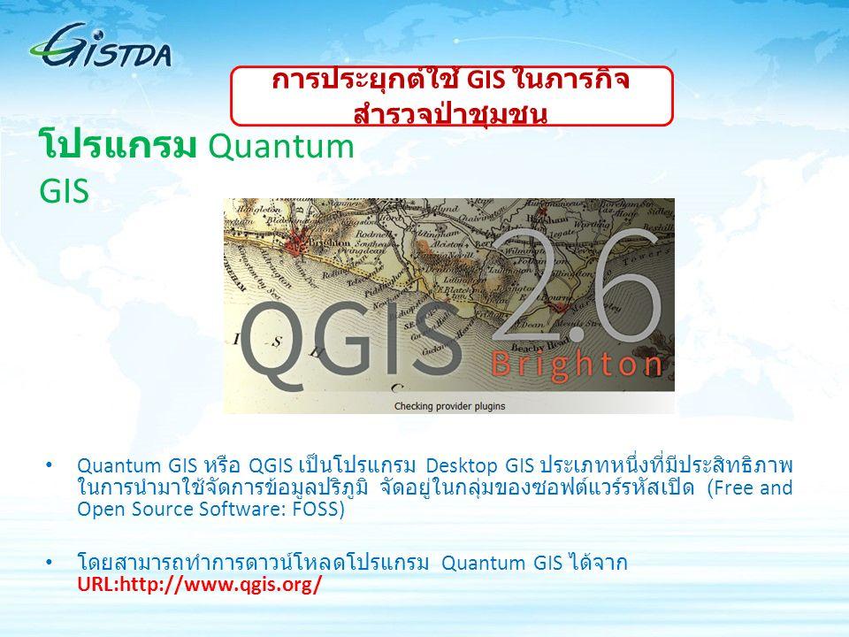 โปรแกรม Quantum GIS Quantum GIS หรือ QGIS เป็นโปรแกรม Desktop GIS ประเภทหนึ่งที่มีประสิทธิภาพ ในการนำมาใช้จัดการข้อมูลปริภูมิ จัดอยู่ในกลุ่มของซอฟต์แวร์รหัสเปิด (Free and Open Source Software: FOSS) โดยสามารถทำการดาวน์โหลดโปรแกรม Quantum GIS ได้จาก URL:http://www.qgis.org/ การประยุกต์ใช้ GIS ในภารกิจ สำรวจป่าชุมชน