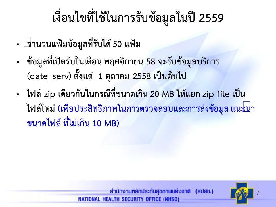 เงื่อนไขที่ใช้ในการรับข้อมูลในปี 2559 จำนวนแฟ้มข้อมูลที่รับได้ 50 แฟ้ม ข้อมูลที่เปิดรับในเดือน พฤศจิกายน 58 จะรับข้อมูลบริการ (date_serv) ตั้งแต่ 1 ตุลาคม 2558 เป็นต้นไป ไฟล์ zip เดียวกันในกรณีที่ขนาดเกิน 20 MB ให้แยก zip file เป็น ไฟล์ใหม่ (เพื่อประสิทธิภาพในการตรวจสอบและการส่งข้อมูล แนะนำ ขนาดไฟล์ ที่ไม่เกิน 10 MB) 7