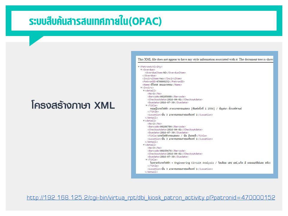 ระบบสืบค้นสารสนเทศภายใน(OPAC) โครงสร้างภาษา XML http://192.168.125.2/cgi-bin/virtua_rpt/dbi_kiosk_patron_activity.pl?patronid=470000152