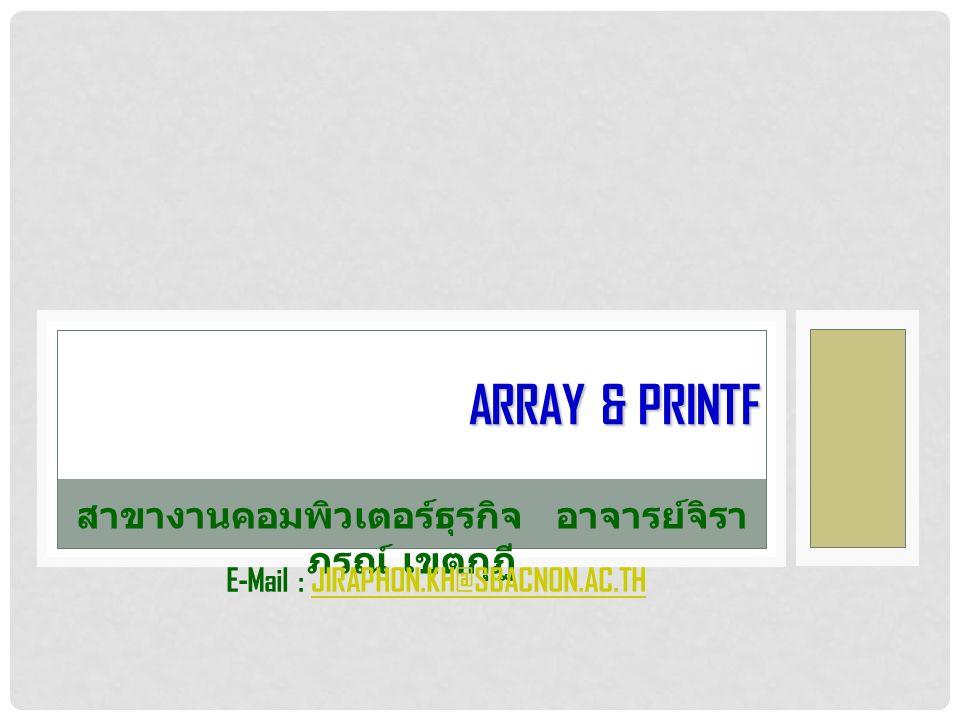 ARRAY & PRINTF สาขางานคอมพิวเตอร์ธุรกิจอาจารย์จิรา ภรณ์ เขตกุฎี E-Mail : JIRAPHON.KH@SBACNON.AC.THJIRAPHON.KH@SBACNON.AC.TH