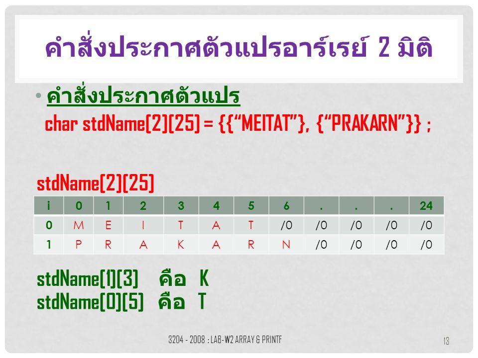 คำสั่งประกาศตัวแปร คำสั่งประกาศตัวแปรอาร์เรย์ 2 มิติ 3204 - 2008 : LAB-W2 ARRAY & PRINTF 13 i0123456...24 0 MEITAT/0 1 PRAKARN char stdName[2][25] = {{ MEITAT }, { PRAKARN }} ; stdName[2][25] stdName[1][3] คือ K stdName[0][5] คือ T