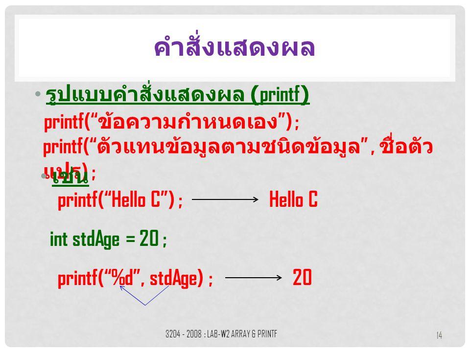 """รูปแบบคำสั่งแสดงผล (printf) คำสั่งแสดงผล 3204 - 2008 : LAB-W2 ARRAY & PRINTF 14 printf("""" ข้อความกำหนดเอง """") ; printf("""" ตัวแทนข้อมูลตามชนิดข้อมูล """", ชื"""