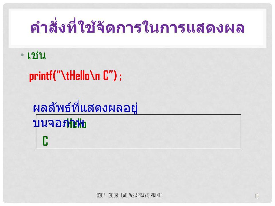 เช่น คำสั่งที่ใช้จัดการในการแสดงผล 3204 - 2008 : LAB-W2 ARRAY & PRINTF 16 printf( \tHello\n C ) ; Hello C ผลลัพธ์ที่แสดงผลอยู่ บนจอภาพ