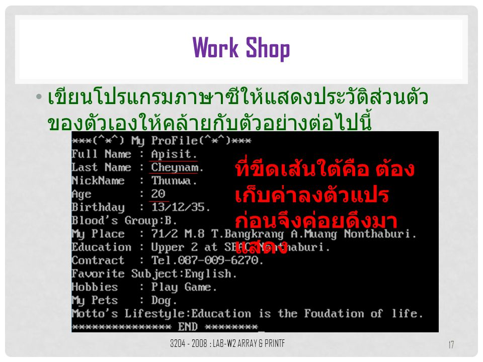 เขียนโปรแกรมภาษาซีให้แสดงประวัติส่วนตัว ของตัวเองให้คล้ายกับตัวอย่างต่อไปนี้ Work Shop 3204 - 2008 : LAB-W2 ARRAY & PRINTF 17 ที่ขีดเส้นใต้คือ ต้อง เก็บค่าลงตัวแปร ก่อนจึงค่อยดึงมา แสดง