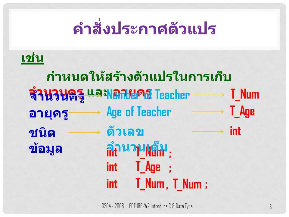เช่น กำหนดให้สร้างตัวแปรในการเก็บ จำนวนครู และ อายุครู คำสั่งประกาศตัวแปร 3204 - 2008 : LECTURE-W2 Introduce C & Data Type 8 อายุครู Age of Teacher intT_Num ; T_Age ชนิด ข้อมูล ตัวเลข จำนวนเต็ม int จำนวนครู Number of Teacher T_Num intT_Age ; int;T_Num,