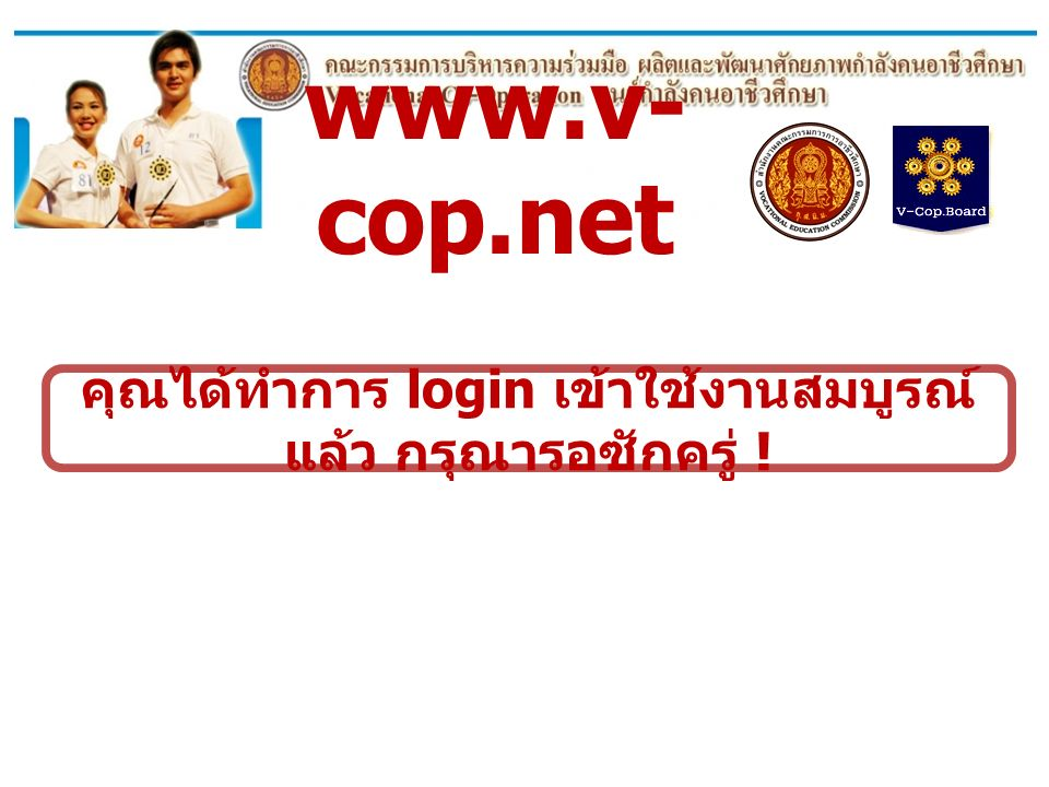 www.v- cop.net ข้อมูลของท่านอยู่ในระบบ ท่านสามารถ เข้าใช้งานระบบได้ ไม่พบข้อมูลการลงทะเบียนของท่าน โปรดตรวจสอบกับ ทางสถาบันการศึกษาของท่าน ใหม่ .