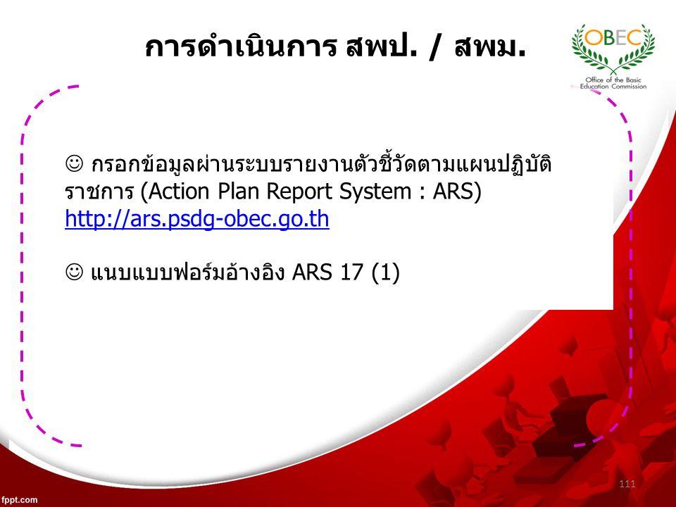 111 กรอกข้อมูลผ่านระบบรายงานตัวชี้วัดตามแผนปฏิบัติ ราชการ (Action Plan Report System : ARS) http://ars.psdg-obec.go.th แนบแบบฟอร์มอ้างอิง ARS 17 (1) การดำเนินการ สพป.