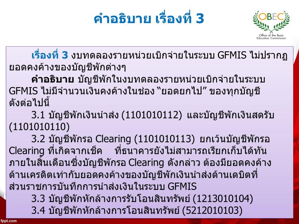 222 เรื่องที่ 3 งบทดลองรายหน่วยเบิกจ่ายในระบบ GFMIS ไม่ปรากฏ ยอดคงค้างของบัญชีพักต่างๆ คำอธิบาย บัญชีพักในงบทดลองรายหน่วยเบิกจ่ายในระบบ GFMIS ไม่มีจำนวนเงินคงค้างในช่อง ยอดยกไป ของทุกบัญชี ดังต่อไปนี้ 3.1 บัญชีพักเงินนำส่ง (1101010112) และบัญชีพักเงินสดรับ (1101010110) 3.2 บัญชีพักรอ Clearing (1101010113) ยกเว้นบัญชีพักรอ Clearing ที่เกิดจากเช็ค ที่ธนาคารยังไม่สามารถเรียกเก็บได้ทัน ภายในสิ้นเดือนซึ่งบัญชีพักรอ Clearing ดังกล่าว ต้องมียอดคงค้าง ด้านเครดิตเท่ากับยอดคงค้างของบัญชีพักเงินนำส่งด้านเดบิตที่ ส่วนราชการบันทึกการนำส่งเงินในระบบ GFMIS 3.3 บัญชีพักหักล้างการรับโอนสินทรัพย์ (1213010104) 3.4 บัญชีพักหักล้างการโอนสินทรัพย์ (5212010103) เรื่องที่ 3 งบทดลองรายหน่วยเบิกจ่ายในระบบ GFMIS ไม่ปรากฏ ยอดคงค้างของบัญชีพักต่างๆ คำอธิบาย บัญชีพักในงบทดลองรายหน่วยเบิกจ่ายในระบบ GFMIS ไม่มีจำนวนเงินคงค้างในช่อง ยอดยกไป ของทุกบัญชี ดังต่อไปนี้ 3.1 บัญชีพักเงินนำส่ง (1101010112) และบัญชีพักเงินสดรับ (1101010110) 3.2 บัญชีพักรอ Clearing (1101010113) ยกเว้นบัญชีพักรอ Clearing ที่เกิดจากเช็ค ที่ธนาคารยังไม่สามารถเรียกเก็บได้ทัน ภายในสิ้นเดือนซึ่งบัญชีพักรอ Clearing ดังกล่าว ต้องมียอดคงค้าง ด้านเครดิตเท่ากับยอดคงค้างของบัญชีพักเงินนำส่งด้านเดบิตที่ ส่วนราชการบันทึกการนำส่งเงินในระบบ GFMIS 3.3 บัญชีพักหักล้างการรับโอนสินทรัพย์ (1213010104) 3.4 บัญชีพักหักล้างการโอนสินทรัพย์ (5212010103) คำอธิบาย เรื่องที่ 3