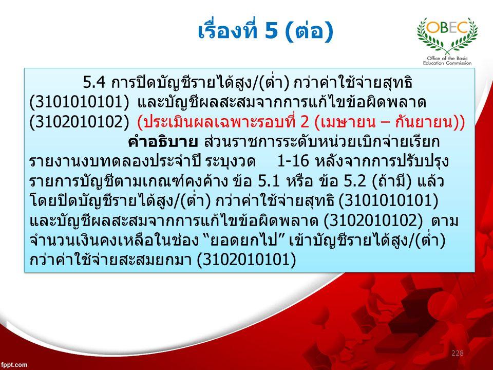 228 เรื่องที่ 5 (ต่อ) 5.4 การปิดบัญชีรายได้สูง/(ต่ำ) กว่าค่าใช้จ่ายสุทธิ (3101010101) และบัญชีผลสะสมจากการแก้ไขข้อผิดพลาด (3102010102) (ประเมินผลเฉพาะรอบที่ 2 (เมษายน – กันยายน)) คำอธิบาย ส่วนราชการระดับหน่วยเบิกจ่ายเรียก รายงานงบทดลองประจำปี ระบุงวด 1-16 หลังจากการปรับปรุง รายการบัญชีตามเกณฑ์คงค้าง ข้อ 5.1 หรือ ข้อ 5.2 (ถ้ามี) แล้ว โดยปิดบัญชีรายได้สูง/(ต่ำ) กว่าค่าใช้จ่ายสุทธิ (3101010101) และบัญชีผลสะสมจากการแก้ไขข้อผิดพลาด (3102010102) ตาม จำนวนเงินคงเหลือในช่อง ยอดยกไป เข้าบัญชีรายได้สูง/(ต่ำ) กว่าค่าใช้จ่ายสะสมยกมา (3102010101) 5.4 การปิดบัญชีรายได้สูง/(ต่ำ) กว่าค่าใช้จ่ายสุทธิ (3101010101) และบัญชีผลสะสมจากการแก้ไขข้อผิดพลาด (3102010102) (ประเมินผลเฉพาะรอบที่ 2 (เมษายน – กันยายน)) คำอธิบาย ส่วนราชการระดับหน่วยเบิกจ่ายเรียก รายงานงบทดลองประจำปี ระบุงวด 1-16 หลังจากการปรับปรุง รายการบัญชีตามเกณฑ์คงค้าง ข้อ 5.1 หรือ ข้อ 5.2 (ถ้ามี) แล้ว โดยปิดบัญชีรายได้สูง/(ต่ำ) กว่าค่าใช้จ่ายสุทธิ (3101010101) และบัญชีผลสะสมจากการแก้ไขข้อผิดพลาด (3102010102) ตาม จำนวนเงินคงเหลือในช่อง ยอดยกไป เข้าบัญชีรายได้สูง/(ต่ำ) กว่าค่าใช้จ่ายสะสมยกมา (3102010101)