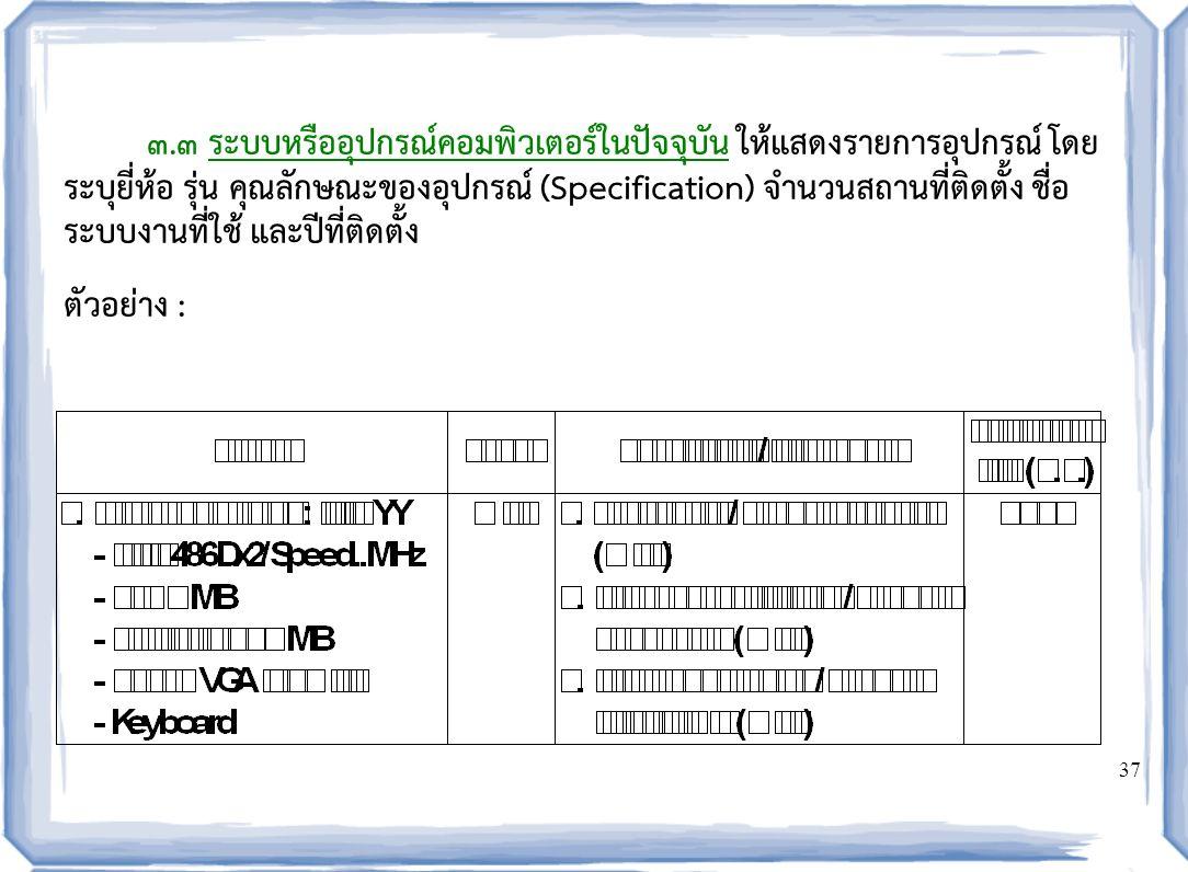37 ๓.๓ ระบบหรืออุปกรณ์คอมพิวเตอร์ในปัจจุบัน ให้แสดงรายการอุปกรณ์ โดย ระบุยี่ห้อ รุ่น คุณลักษณะของอุปกรณ์ (Specification) จำนวนสถานที่ติดตั้ง ชื่อ ระบบงานที่ใช้ และปีที่ติดตั้ง ตัวอย่าง :