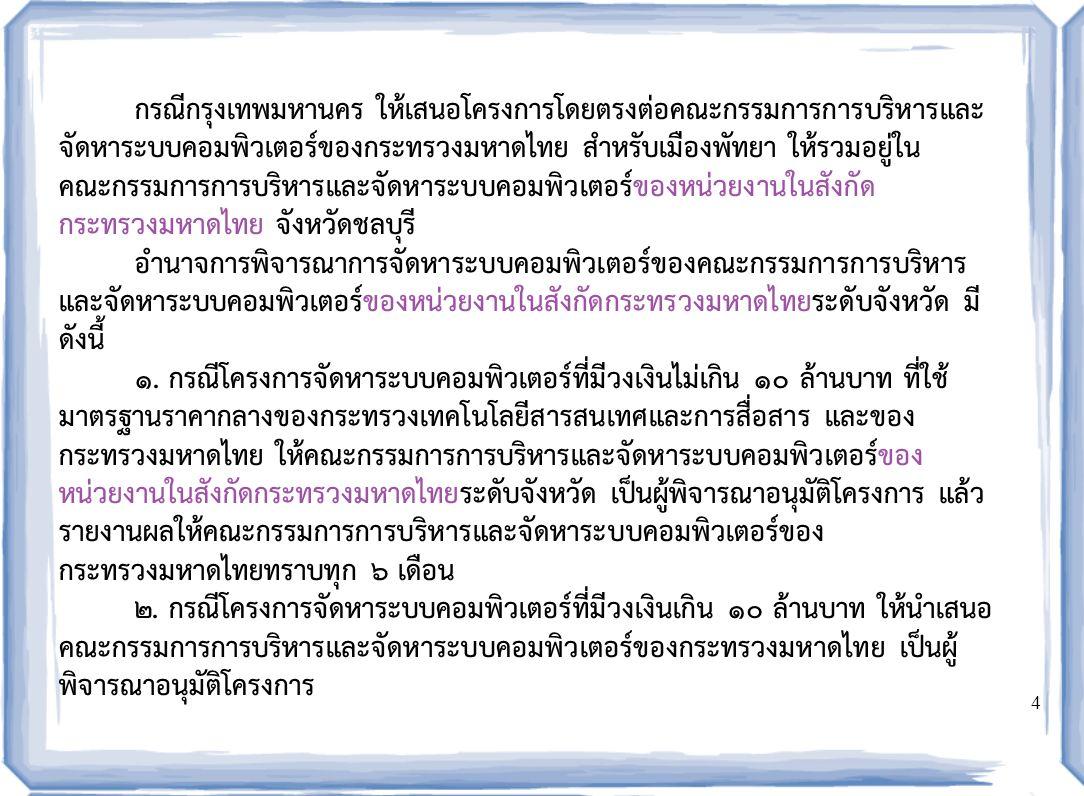 4 กรณีกรุงเทพมหานคร ให้เสนอโครงการโดยตรงต่อคณะกรรมการการบริหารและ จัดหาระบบคอมพิวเตอร์ของกระทรวงมหาดไทย สำหรับเมืองพัทยา ให้รวมอยู่ใน คณะกรรมการการบริหารและจัดหาระบบคอมพิวเตอร์ของหน่วยงานในสังกัด กระทรวงมหาดไทย จังหวัดชลบุรี อำนาจการพิจารณาการจัดหาระบบคอมพิวเตอร์ของคณะกรรมการการบริหาร และจัดหาระบบคอมพิวเตอร์ของหน่วยงานในสังกัดกระทรวงมหาดไทยระดับจังหวัด มี ดังนี้ ๑.