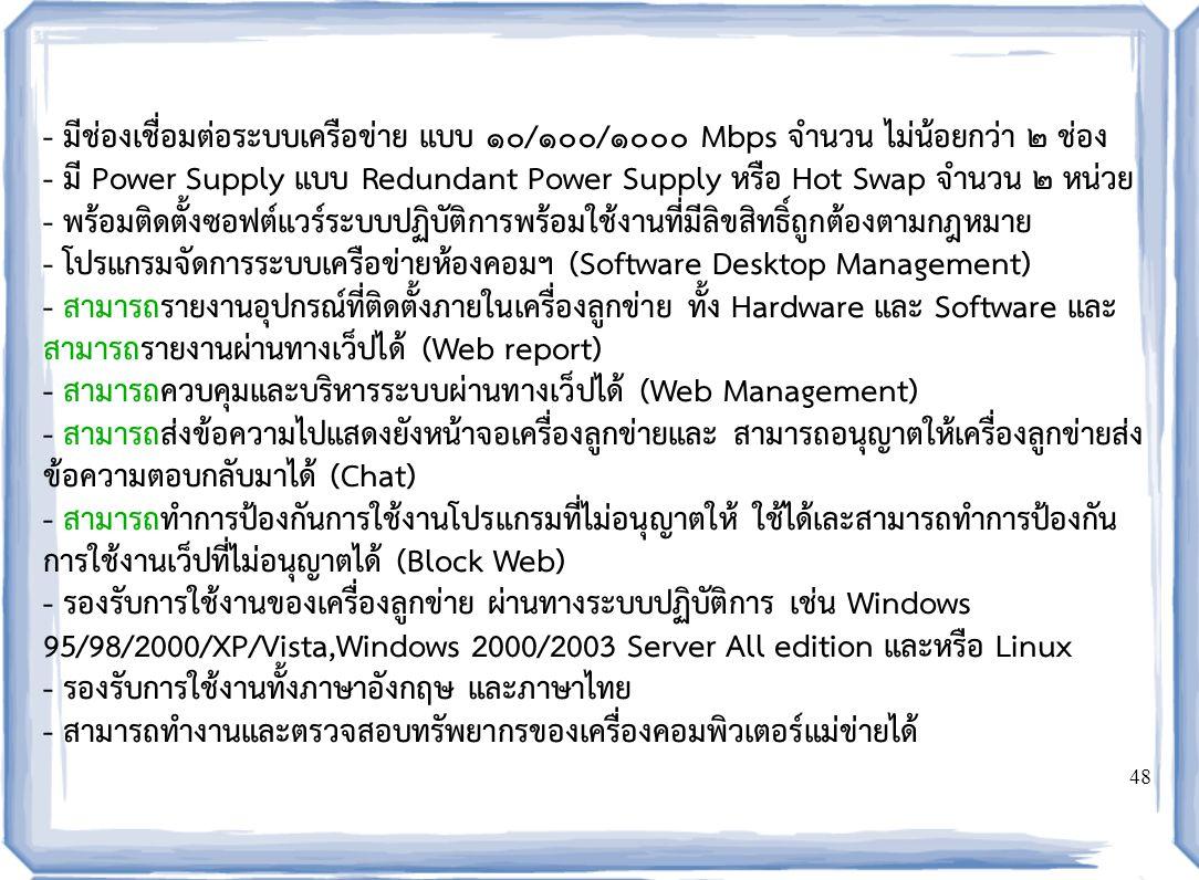 48 - มีช่องเชื่อมต่อระบบเครือข่าย แบบ ๑๐/๑๐๐/๑๐๐๐ Mbps จำนวน ไม่น้อยกว่า ๒ ช่อง - มี Power Supply แบบ Redundant Power Supply หรือ Hot Swap จำนวน ๒ หน่วย - พร้อมติดตั้งซอฟต์แวร์ระบบปฏิบัติการพร้อมใช้งานที่มีลิขสิทธิ์ถูกต้องตามกฎหมาย - โปรแกรมจัดการระบบเครือข่ายห้องคอมฯ (Software Desktop Management) - สามารถรายงานอุปกรณ์ที่ติดตั้งภายในเครื่องลูกข่าย ทั้ง Hardware และ Software และ สามารถรายงานผ่านทางเว็ปได้ (Web report) - สามารถควบคุมและบริหารระบบผ่านทางเว็ปได้ (Web Management) - สามารถส่งข้อความไปแสดงยังหน้าจอเครื่องลูกข่ายและ สามารถอนุญาตให้เครื่องลูกข่ายส่ง ข้อความตอบกลับมาได้ (Chat) - สามารถทำการป้องกันการใช้งานโปรแกรมที่ไม่อนุญาตให้ ใช้ได้เละสามารถทำการป้องกัน การใช้งานเว็ปที่ไม่อนุญาตได้ (Block Web) - รองรับการใช้งานของเครื่องลูกข่าย ผ่านทางระบบปฏิบัติการ เช่น Windows 95/98/2000/XP/Vista,Windows 2000/2003 Server All edition และหรือ Linux - รองรับการใช้งานทั้งภาษาอังกฤษ และภาษาไทย - สามารถทำงานและตรวจสอบทรัพยากรของเครื่องคอมพิวเตอร์แม่ข่ายได้