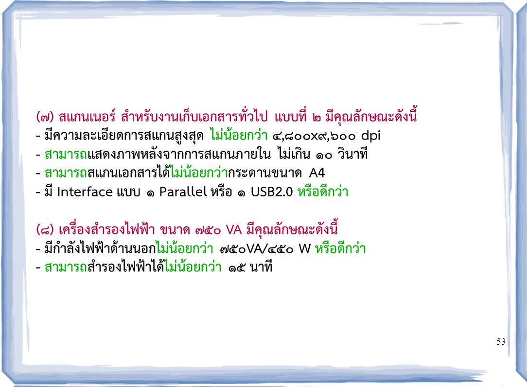 53 (๗) สแกนเนอร์ สำหรับงานเก็บเอกสารทั่วไป แบบที่ ๒ มีคุณลักษณะดังนี้ - มีความละเอียดการสแกนสูงสุด ไม่น้อยกว่า ๔,๘๐๐x๙,๖๐๐ dpi - สามารถแสดงภาพหลังจากการสแกนภายใน ไม่เกิน ๑๐ วินาที - สามารถสแกนเอกสารได้ไม่น้อยกว่ากระดานขนาด A4 - มี Interface แบบ ๑ Parallel หรือ ๑ USB2.0 หรือดีกว่า ( ๘ ) เครื่องสำรองไฟฟ้า ขนาด 750 VA มีคุณลักษณะดังนี้ - มีกำลังไฟฟ้าด้านนอกไม่น้อยกว่า 750VA/450 W หรือดีกว่า - สามารถสำรองไฟฟ้าได้ไม่น้อยกว่า 15 นาที
