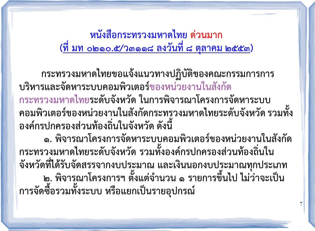 7 หนังสือกระทรวงมหาดไทย ด่วนมาก (ที่ มท ๐๒๑๐.๕/ว๓๑๑๘ ลงวันที่ ๘ ตุลาคม ๒๕๕๓) กระทรวงมหาดไทยขอแจ้งแนวทางปฏิบัติของคณะกรรมการการ บริหารและจัดหาระบบคอมพิวเตอร์ของหน่วยงานในสังกัด กระทรวงมหาดไทยระดับจังหวัด ในการพิจารณาโครงการจัดหาระบบ คอมพิวเตอร์ของหน่วยงานในสังกัดกระทรวงมหาดไทยระดับจังหวัด รวมทั้ง องค์กรปกครองส่วนท้องถิ่นในจังหวัด ดังนี้ ๑.