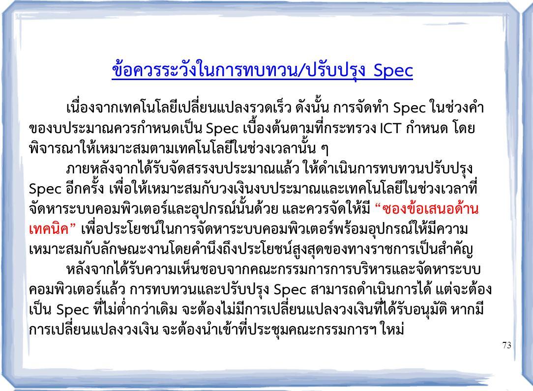 73 ข้อควรระวังในการทบทวน/ปรับปรุง Spec เนื่องจากเทคโนโลยีเปลี่ยนแปลงรวดเร็ว ดังนั้น การจัดทำ Spec ในช่วงคำ ของบประมาณควรกำหนดเป็น Spec เบื้องต้นตามที่กระทรวง ICT กำหนด โดย พิจารณาให้เหมาะสมตามเทคโนโลยีในช่วงเวลานั้น ๆ ภายหลังจากได้รับจัดสรรงบประมาณแล้ว ให้ดำเนินการทบทวนปรับปรุง Spec อีกครั้ง เพื่อให้เหมาะสมกับวงเงินงบประมาณและเทคโนโลยีในช่วงเวลาที่ จัดหาระบบคอมพิวเตอร์และอุปกรณ์นั้นด้วย และควรจัดให้มี ซองข้อเสนอด้าน เทคนิค เพื่อประโยชน์ในการจัดหาระบบคอมพิวเตอร์พร้อมอุปกรณ์ให้มีความ เหมาะสมกับลักษณะงานโดยคำนึงถึงประโยชน์สูงสุดของทางราชการเป็นสำคัญ หลังจากได้รับความเห็นชอบจากคณะกรรมการการบริหารและจัดหาระบบ คอมพิวเตอร์แล้ว การทบทวนและปรับปรุง Spec สามารถดำเนินการได้ แต่จะต้อง เป็น Spec ที่ไม่ต่ำกว่าเดิม จะต้องไม่มีการเปลี่ยนแปลงวงเงินที่ได้รับอนุมัติ หากมี การเปลี่ยนแปลงวงเงิน จะต้องนำเข้าที่ประชุมคณะกรรมการฯ ใหม่