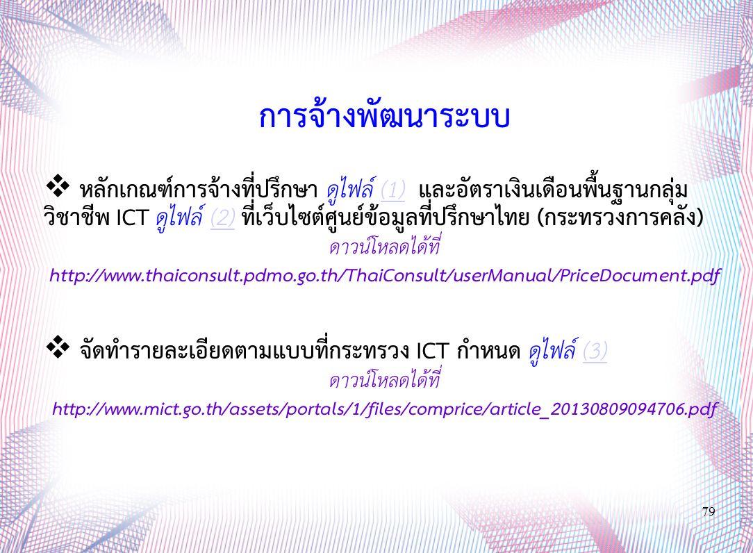 79 การจ้างพัฒนาระบบ  หลักเกณฑ์การจ้างที่ปรึกษา ดูไฟล์ (1) และอัตราเงินเดือนพื้นฐานกลุ่ม วิชาชีพ ICT ดูไฟล์ (2) ที่เว็บไซต์ศูนย์ข้อมูลที่ปรึกษาไทย (กระทรวงการคลัง)(1)(2) ดาวน์โหลดได้ที่ http://www.thaiconsult.pdmo.go.th/ThaiConsult/userManual/PriceDocument.pdf  จัดทำรายละเอียดตามแบบที่กระทรวง ICT กำหนด ดูไฟล์ (3)(3) ดาวน์โหลดได้ที่ http://www.mict.go.th/assets/portals/1/files/comprice/article_20130809094706.pdf