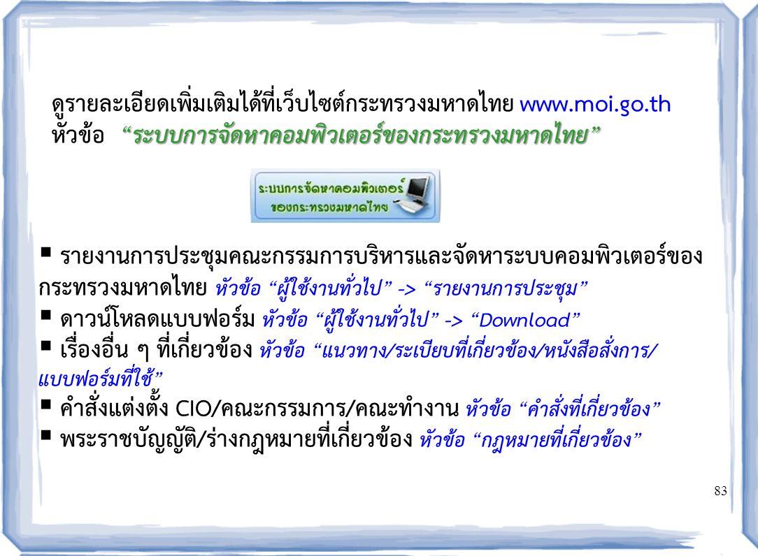 83 ดูรายละเอียดเพิ่มเติมได้ที่เว็บไซต์กระทรวงมหาดไทย www.moi.go.th ระบบการจัดหาคอมพิวเตอร์ของกระทรวงมหาดไทย หัวข้อ ระบบการจัดหาคอมพิวเตอร์ของกระทรวงมหาดไทย  รายงานการประชุมคณะกรรมการบริหารและจัดหาระบบคอมพิวเตอร์ของ กระทรวงมหาดไทย หัวข้อ ผู้ใช้งานทั่วไป -> รายงานการประชุม  ดาวน์โหลดแบบฟอร์ม หัวข้อ ผู้ใช้งานทั่วไป -> Download  เรื่องอื่น ๆ ที่เกี่ยวข้อง หัวข้อ แนวทาง/ระเบียบที่เกี่ยวข้อง/หนังสือสั่งการ/ แบบฟอร์มที่ใช้  คำสั่งแต่งตั้ง CIO/คณะกรรมการ/คณะทำงาน หัวข้อ คำสั่งที่เกี่ยวข้อง  พระราชบัญญัติ/ร่างกฎหมายที่เกี่ยวข้อง หัวข้อ กฎหมายที่เกี่ยวข้อง