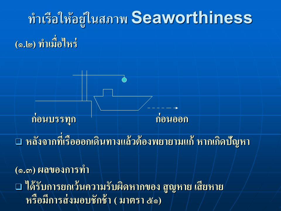 ทำเรือให้อยู่ในสภาพ Seaworthiness (๑.๒) ทำเมื่อไหร่ ก่อนบรรทุกก่อนออก ก่อนบรรทุกก่อนออก  หลังจากที่เรือออกเดินทางแล้วต้องพยายามแก้ หากเกิดปัญหา (๑.๓) ผลของการทำ  ได้รับการยกเว้นความรับผิดหากของ สูญหาย เสียหาย หรือมีการส่งมอบชักช้า ( มาตรา ๕๑)