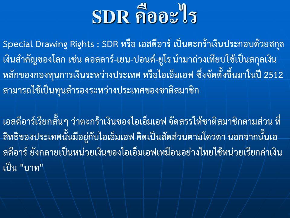 SDR คืออะไร Special Drawing Rights : SDR หรือ เอสดีอาร์ เป็นตะกร้าเงินประกอบด้วยสกุล เงินสำคัญของโลก เช่น ดอลลาร์-เยน-ปอนด์-ยูโร นำมาถ่วงเทียบใช้เป็นสกุลเงิน หลักของกองทุนการเงินระหว่างประเทศ หรือไอเอ็มเอฟ ซึ่งจัดตั้งขึ้นมาในปี 2512 สามารถใช้เป็นทุนสำรองระหว่างประเทศของชาติสมาชิก เอสดีอาร์เรียกสั้นๆ ว่าตะกร้าเงินของไอเอ็มเอฟ จัดสรรให้ชาติสมาชิกตามส่วน ที่ สิทธิของประเทศนั้นมีอยู่กับไอเอ็มเอฟ คิดเป็นสัดส่วนตามโควตา นอกจากนั้นเอ สดีอาร์ ยังกลายเป็นหน่วยเงินของไอเอ็มเอฟเหมือนอย่างไทยใช้หน่วยเรียกค่าเงิน เป็น บาท